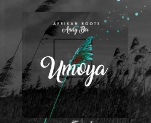 Afrikan Roots – uMoya Ft. Andy Boi