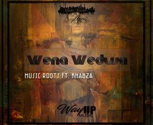 Music Roots - Wena Wedwa Ft. Khabza