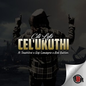Dj Citi Lyts – Cel'Ukuthi Ft. Touchline, Gigi Lamayne & Red Button