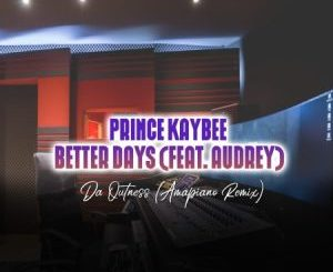 Prince Kaybee – Better Days (Da Outness Amapiano Remix) Ft. Audrey