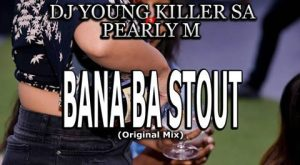Dj young killer SA – Bana Ba Stout Ft. Pearly M