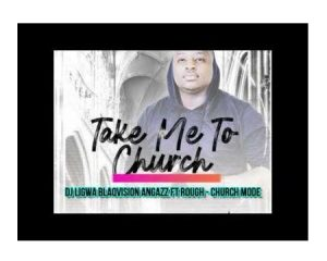 DJ Ligwa – Church Mode Ft. Rough, Blaqvision & Angazz