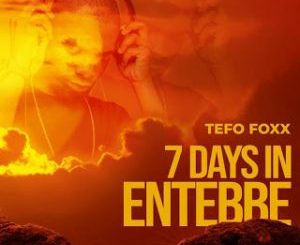 Tefo Foxx - 7 Days In Entebbe