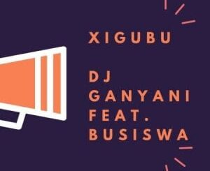 Dj Ganyani – Xigubu Ft. Busiswa (Original Mix)