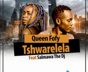 Queen Fofy – Tshwarelela Ft. Salmawa The DJ (Original)