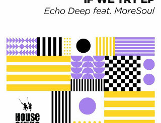 EP: Echo Deep – If We Try Ft. MoreSoul