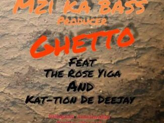 Mzi ka bass – Ghetto Ft. The Rose Higa & kat-tion De Deejay
