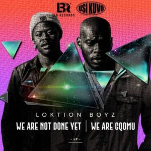 ALBUM: Loktion Boyz – We Are not Done Yet, We Are Gqomu