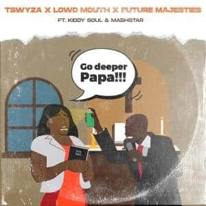 Tswyza – Go Deeper Papa Feat. Kiddy Soul , Lowd Mouth, Future Majesties & Dj Mashstarr