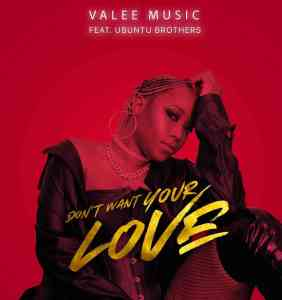 Valee Music – Dont Want Your Love ft. Ubuntu Brothers