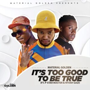 Material Golden – It's Too Good To Be True Ft. P-Star Master & Ntosh Gazi